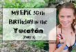 My Epic 30th Birthday in the Yucatán (Part 1)