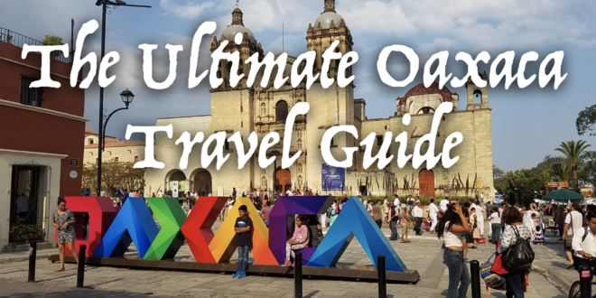 The Ultimate Oaxaca Travel Guide